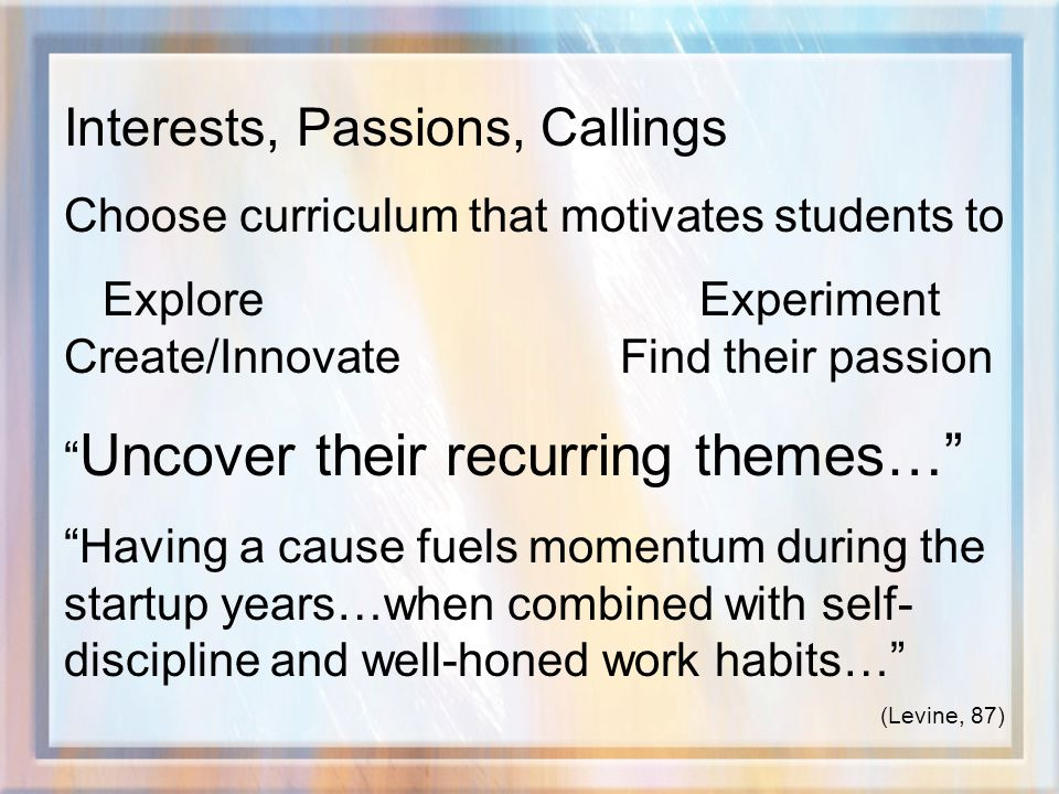 Interests, Passions, Callings Choose curriculum that motivates students to Explore Experiment Create/Innovate Find their passion Uncover their recurring themes… Having a cause fuels momentum during the startup years…when combined with self- discipline and well-honed work habits… (Levine, 87)