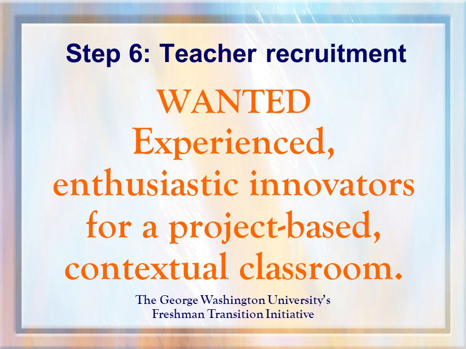 Step 6: Teacher recruitment WANTED Experienced, enthusiastic innovators for a project-based, contextual classroom.