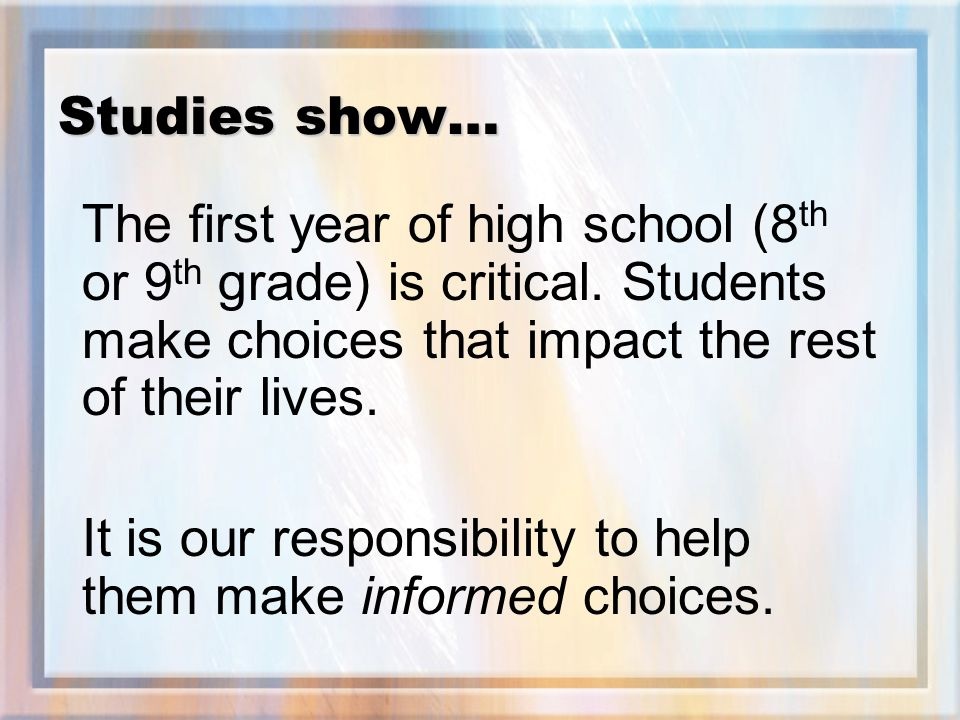 Studies show… The first year of high school (8 th or 9 th grade) is critical.