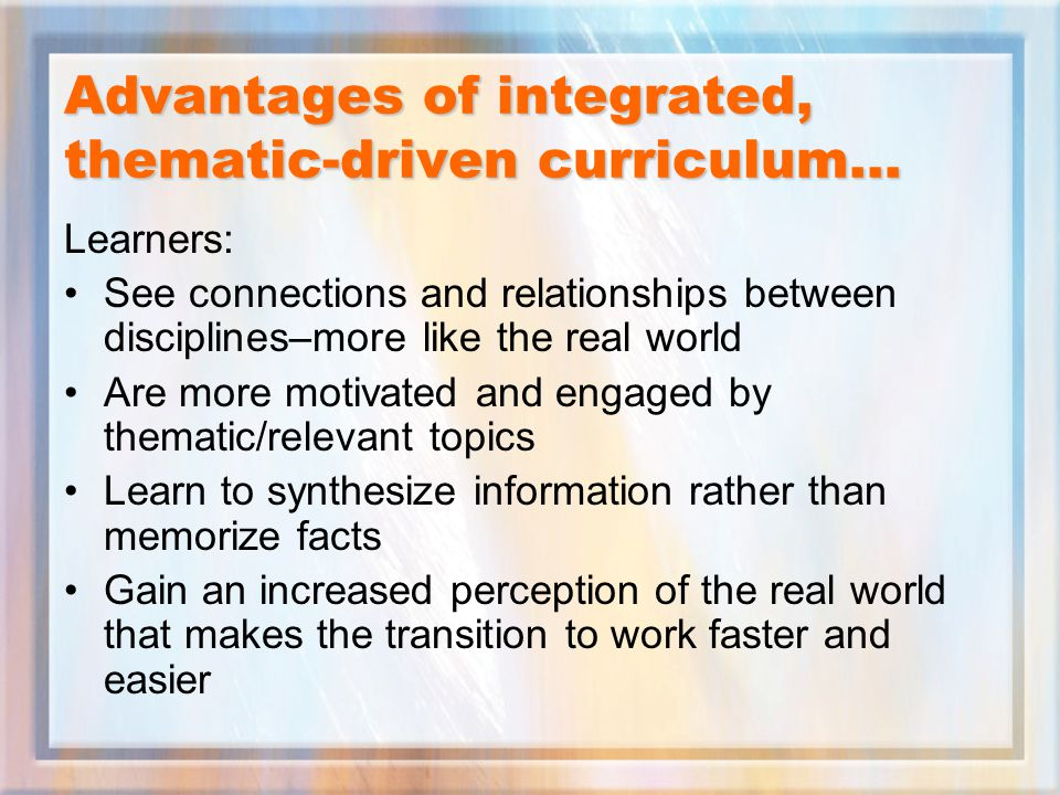 Advantages of integrated, thematic-driven curriculum… Learners: See connections and relationships between disciplines–more like the real world Are more motivated and engaged by thematic/relevant topics Learn to synthesize information rather than memorize facts Gain an increased perception of the real world that makes the transition to work faster and easier