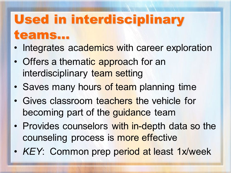 Used in interdisciplinary teams… Integrates academics with career exploration Offers a thematic approach for an interdisciplinary team setting Saves many hours of team planning time Gives classroom teachers the vehicle for becoming part of the guidance team Provides counselors with in-depth data so the counseling process is more effective KEY: Common prep period at least 1x/week