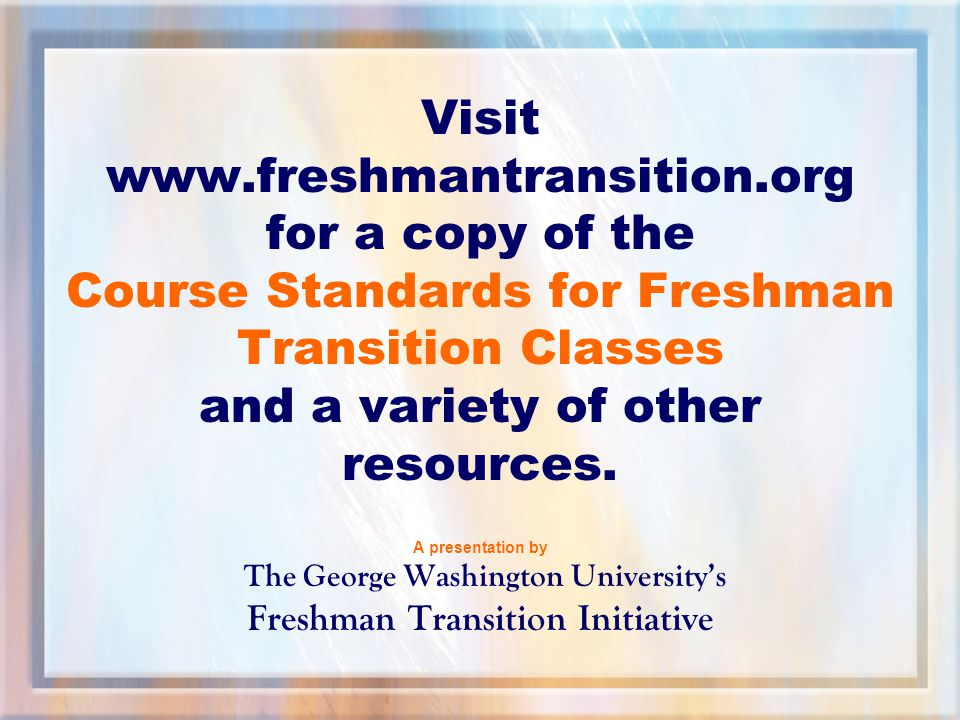 Visit www.freshmantransition.org for a copy of the Course Standards for Freshman Transition Classes and a variety of other resources.