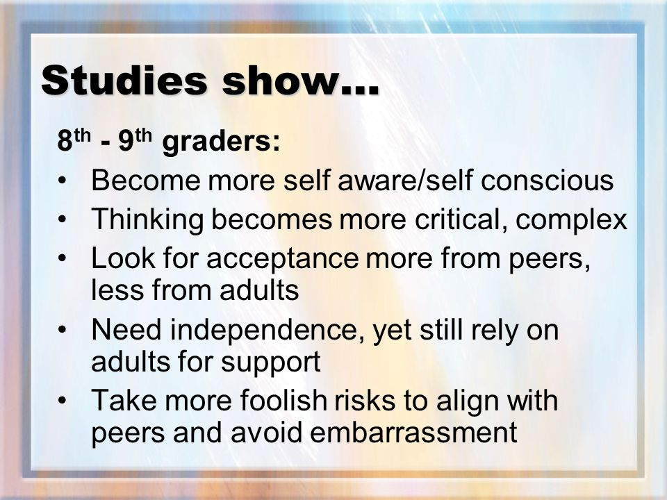 Studies show… 8 th - 9 th graders: Become more self aware/self conscious Thinking becomes more critical, complex Look for acceptance more from peers, less from adults Need independence, yet still rely on adults for support Take more foolish risks to align with peers and avoid embarrassment