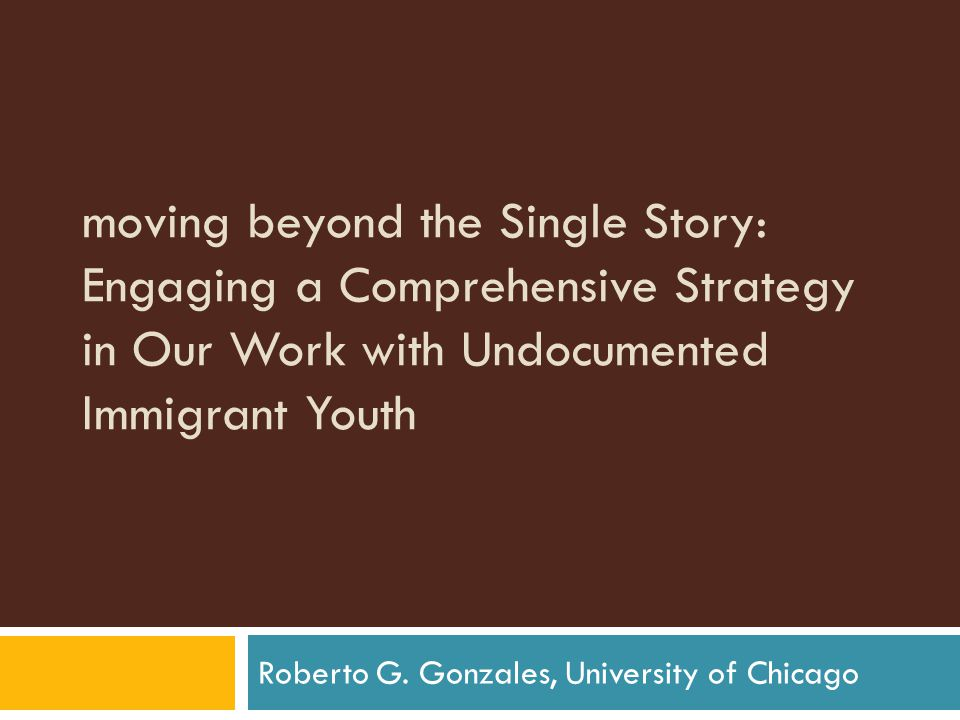 moving beyond the Single Story: Engaging a Comprehensive Strategy in Our Work with Undocumented Immigrant Youth Roberto G.