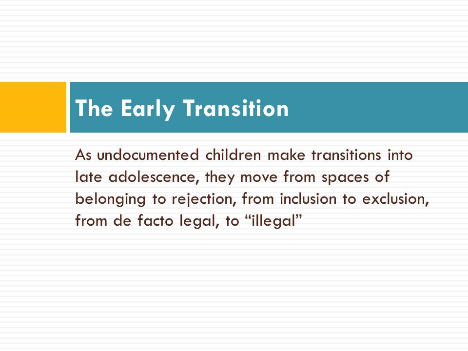 As undocumented children make transitions into late adolescence, they move from spaces of belonging to rejection, from inclusion to exclusion, from de facto legal, to illegal The Early Transition