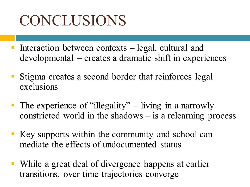 CONCLUSIONS  Interaction between contexts – legal, cultural and developmental – creates a dramatic shift in experiences  Stigma creates a second border that reinforces legal exclusions  The experience of illegality – living in a narrowly constricted world in the shadows – is a relearning process  Key supports within the community and school can mediate the effects of undocumented status  While a great deal of divergence happens at earlier transitions, over time trajectories converge