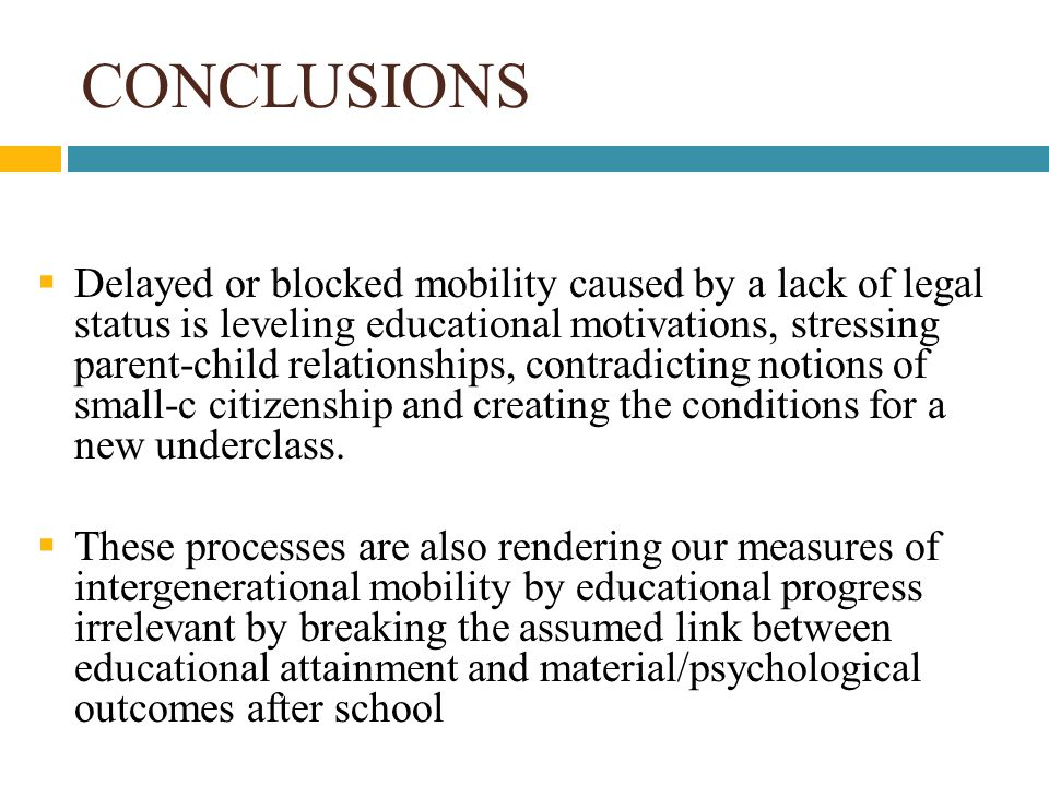 CONCLUSIONS  Delayed or blocked mobility caused by a lack of legal status is leveling educational motivations, stressing parent-child relationships, contradicting notions of small-c citizenship and creating the conditions for a new underclass.