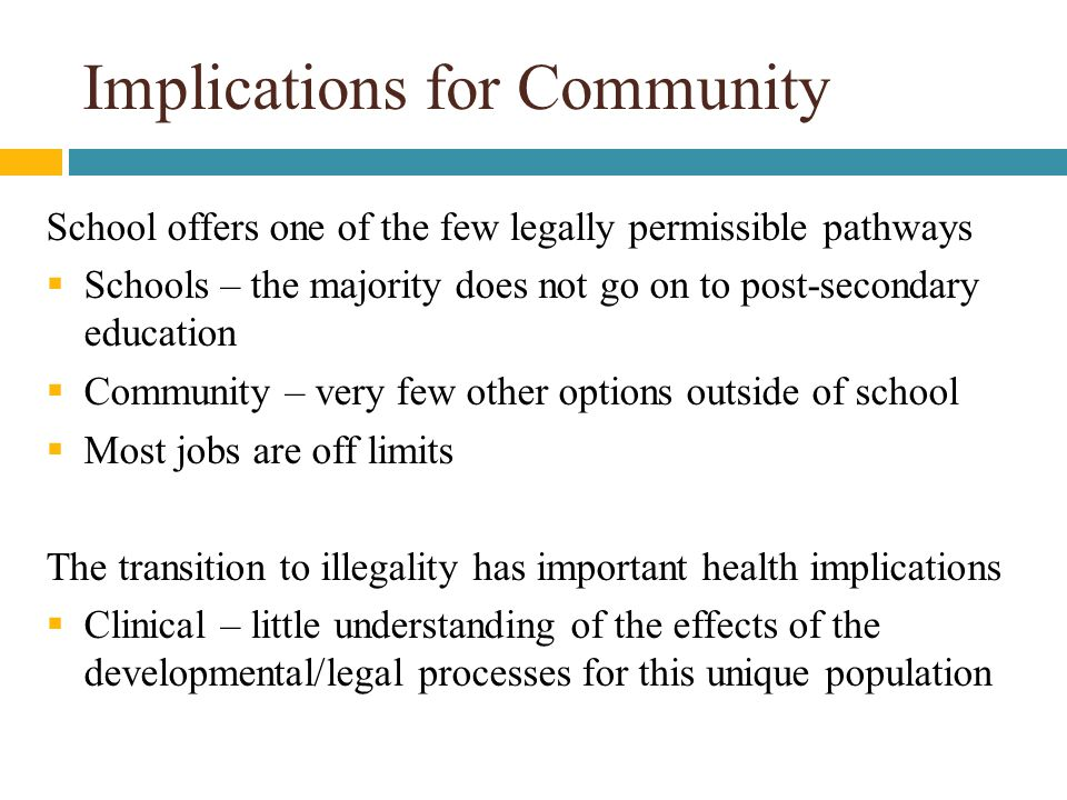 Implications for Community School offers one of the few legally permissible pathways  Schools – the majority does not go on to post-secondary education  Community – very few other options outside of school  Most jobs are off limits The transition to illegality has important health implications  Clinical – little understanding of the effects of the developmental/legal processes for this unique population