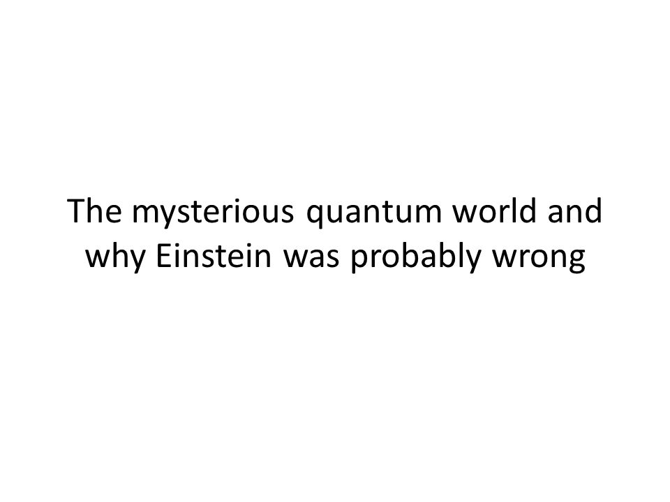 The mysterious quantum world and why Einstein was probably wrong