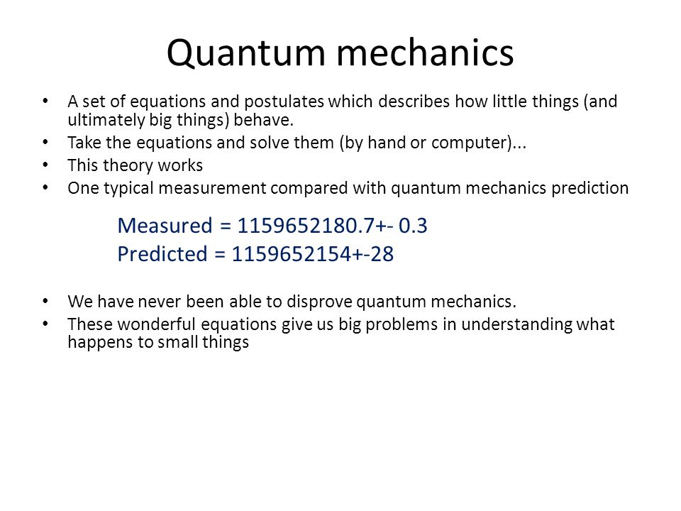 Quantum mechanics A set of equations and postulates which describes how little things (and ultimately big things) behave.
