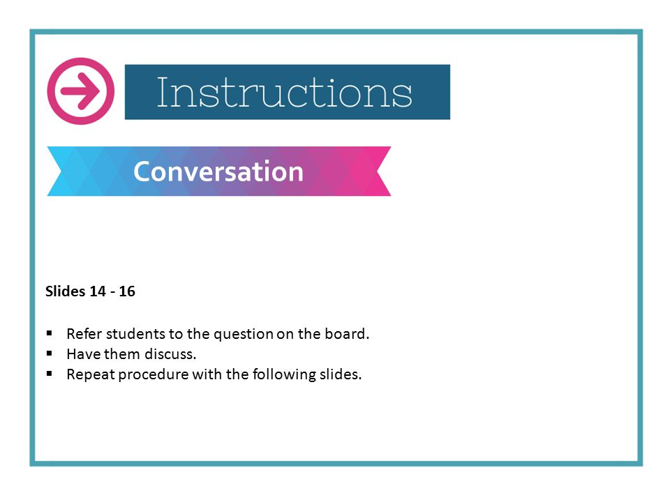 Conversation Slides 14 - 16  Refer students to the question on the board.