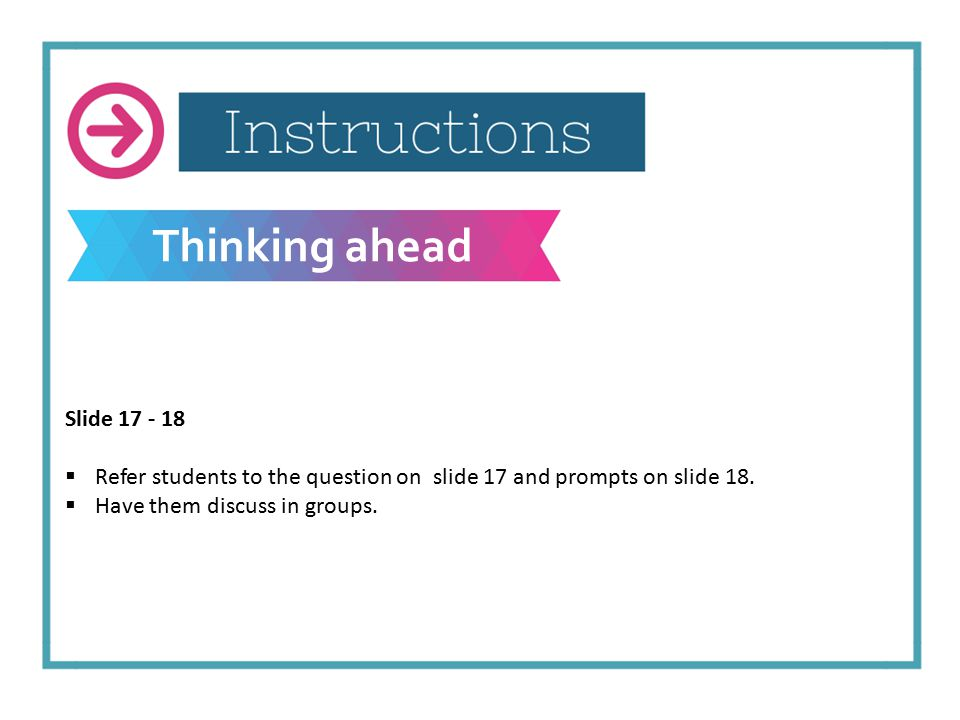 Thinking ahead Slide 17 - 18  Refer students to the question on slide 17 and prompts on slide 18.