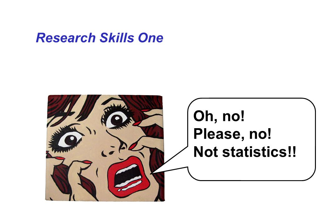 Research Skills One Oh, no! Please, no! Not statistics!!