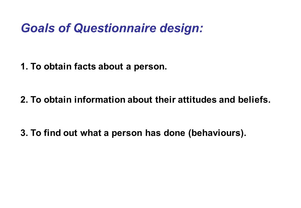 Goals of Questionnaire design: 1. To obtain facts about a person.