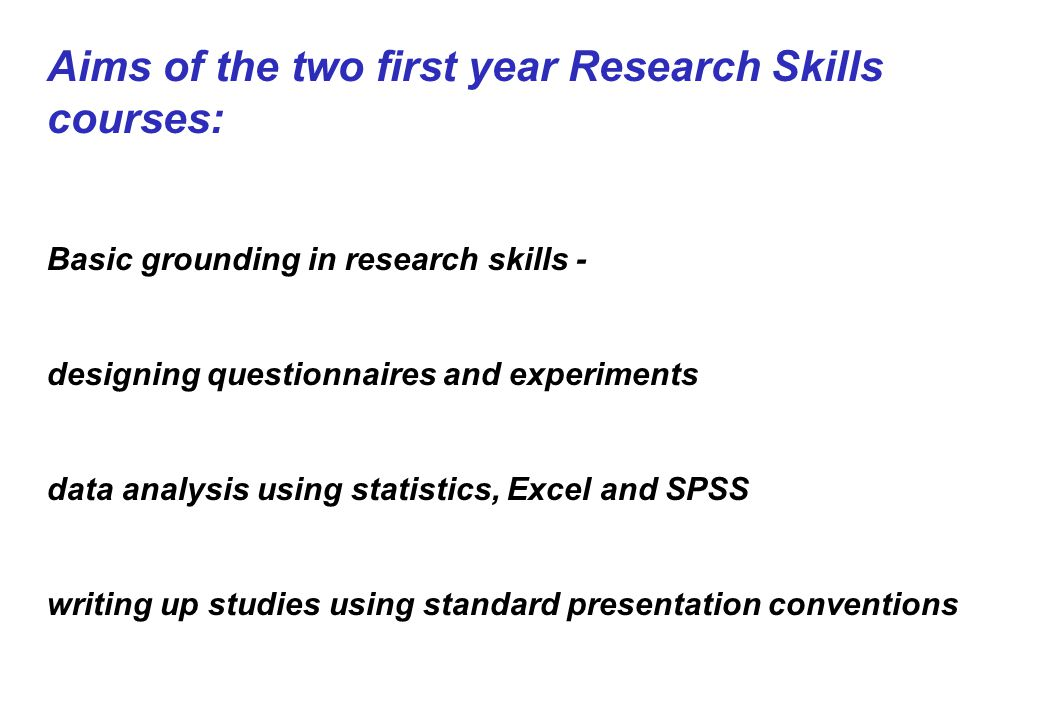 Aims of the two first year Research Skills courses: Basic grounding in research skills - designing questionnaires and experiments data analysis using statistics, Excel and SPSS writing up studies using standard presentation conventions