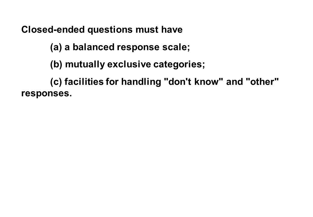 Closed-ended questions must have (a) a balanced response scale; (b) mutually exclusive categories; (c) facilities for handling don t know and other responses.