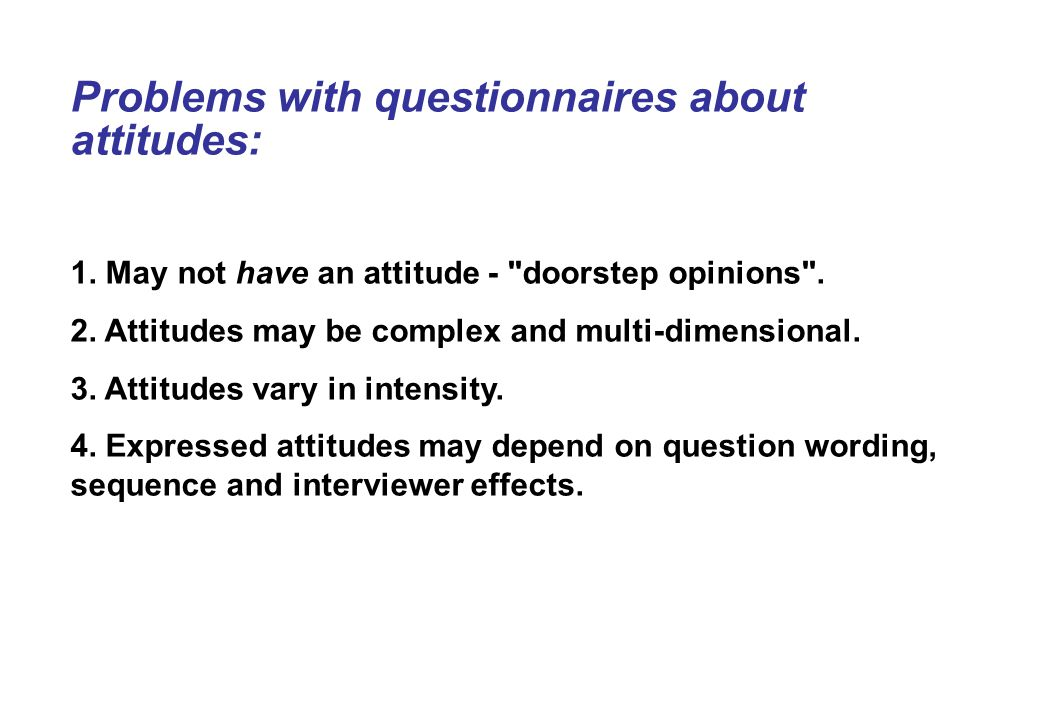 Problems with questionnaires about attitudes: 1. May not have an attitude - doorstep opinions .