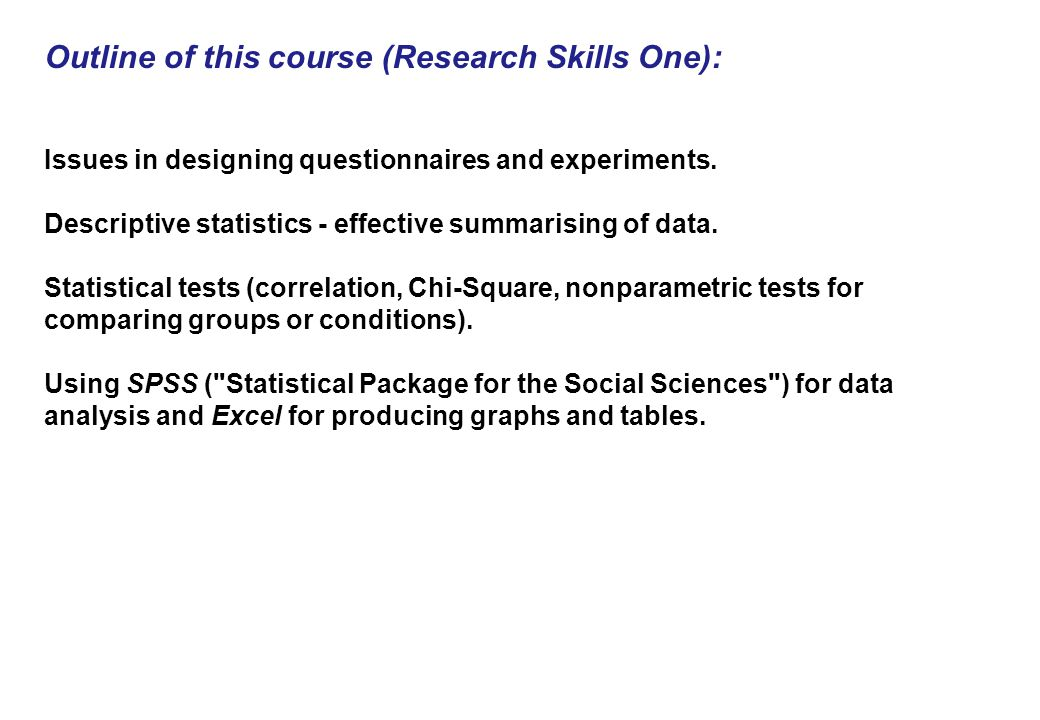 Outline of this course (Research Skills One): Issues in designing questionnaires and experiments.