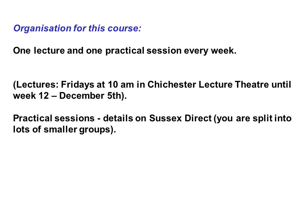Organisation for this course: One lecture and one practical session every week.
