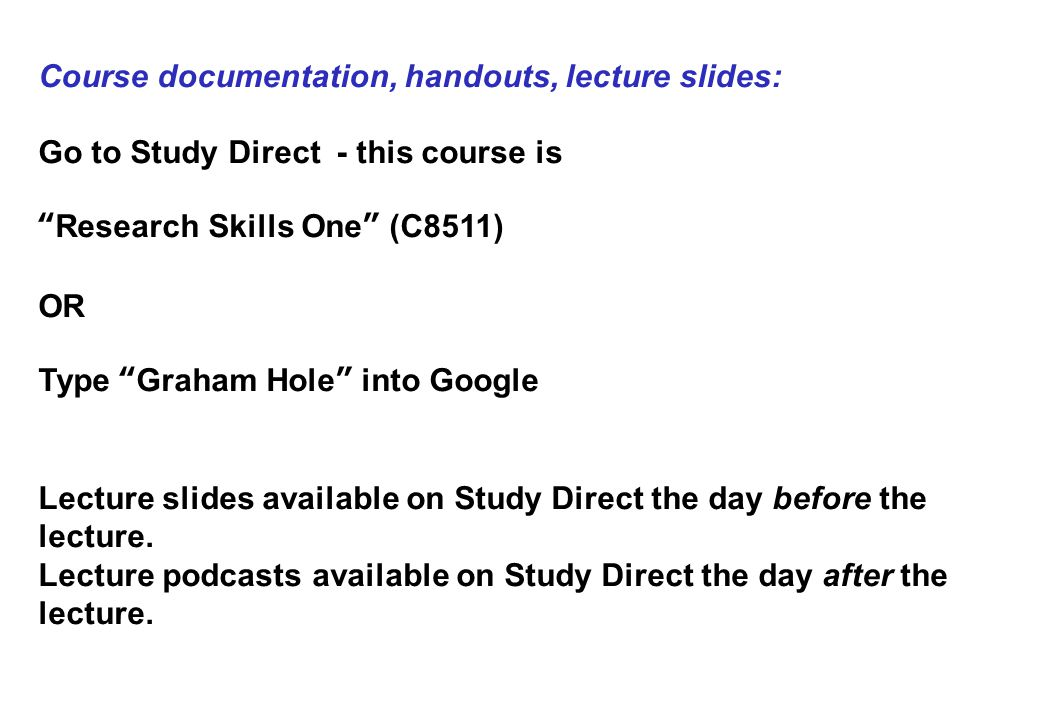 Course documentation, handouts, lecture slides: Go to Study Direct - this course is Research Skills One (C8511) OR Type Graham Hole into Google Lecture slides available on Study Direct the day before the lecture.