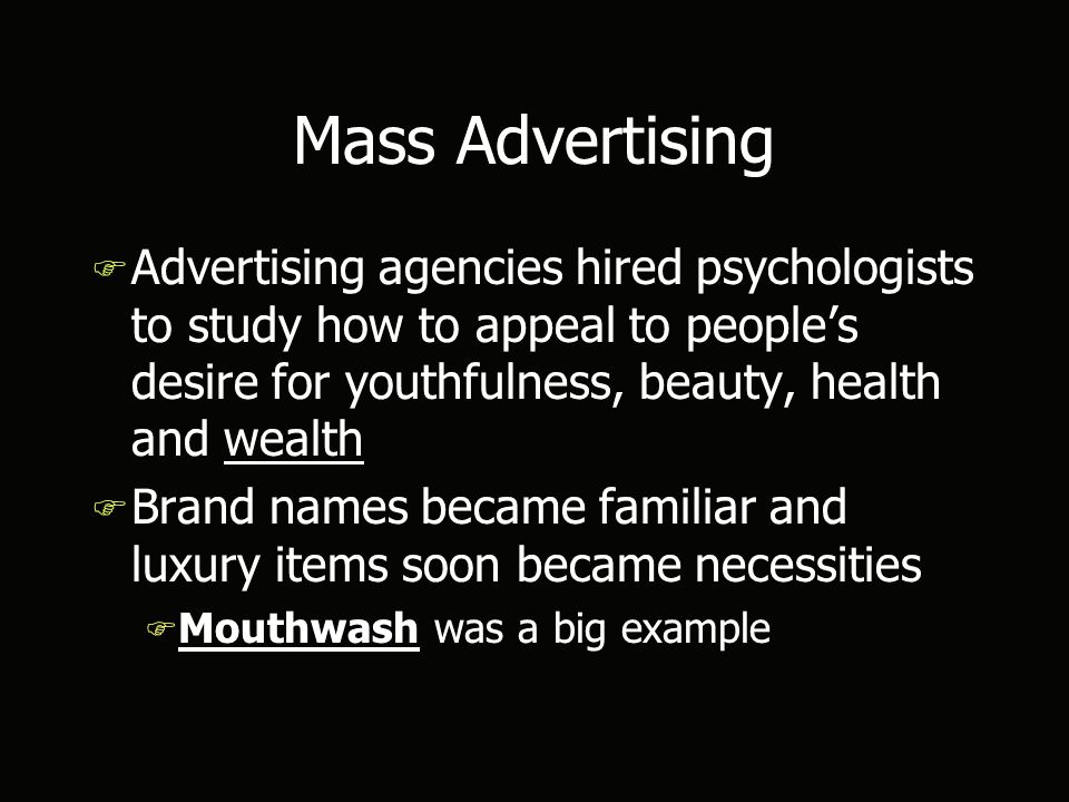 Mass Advertising F Advertising agencies hired psychologists to study how to appeal to people's desire for youthfulness, beauty, health and wealth F Brand names became familiar and luxury items soon became necessities F Mouthwash was a big example F Advertising agencies hired psychologists to study how to appeal to people's desire for youthfulness, beauty, health and wealth F Brand names became familiar and luxury items soon became necessities F Mouthwash was a big example