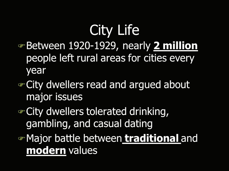 City Life F Between 1920-1929, nearly 2 million people left rural areas for cities every year F City dwellers read and argued about major issues F City dwellers tolerated drinking, gambling, and casual dating F Major battle between traditional and modern values F Between 1920-1929, nearly 2 million people left rural areas for cities every year F City dwellers read and argued about major issues F City dwellers tolerated drinking, gambling, and casual dating F Major battle between traditional and modern values