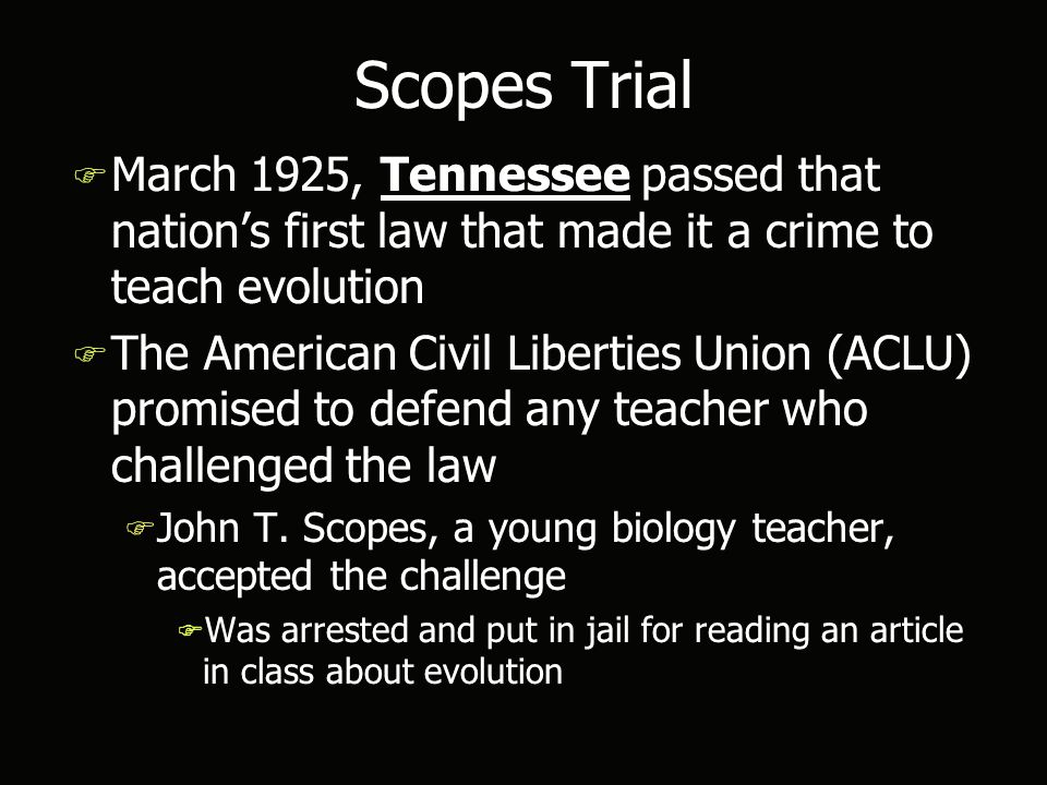 Scopes Trial F March 1925, Tennessee passed that nation's first law that made it a crime to teach evolution F The American Civil Liberties Union (ACLU) promised to defend any teacher who challenged the law F John T.