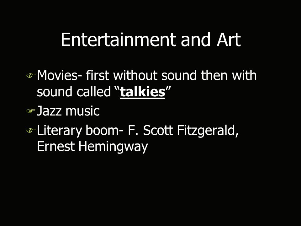 Entertainment and Art F Movies- first without sound then with sound called talkies F Jazz music F Literary boom- F.