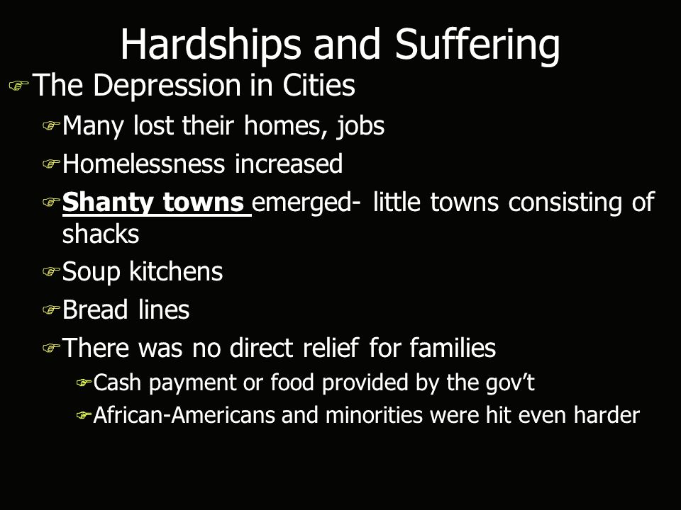 Hardships and Suffering F The Depression in Cities F Many lost their homes, jobs F Homelessness increased F Shanty towns emerged- little towns consisting of shacks F Soup kitchens F Bread lines F There was no direct relief for families F Cash payment or food provided by the gov't F African-Americans and minorities were hit even harder F The Depression in Cities F Many lost their homes, jobs F Homelessness increased F Shanty towns emerged- little towns consisting of shacks F Soup kitchens F Bread lines F There was no direct relief for families F Cash payment or food provided by the gov't F African-Americans and minorities were hit even harder