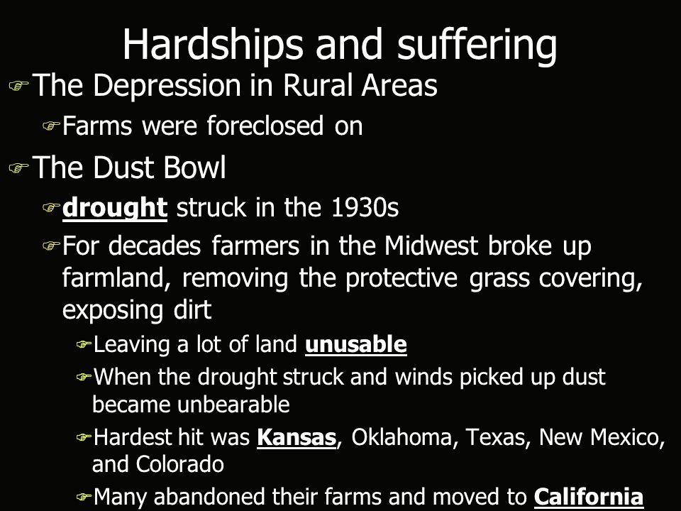 Hardships and suffering F The Depression in Rural Areas F Farms were foreclosed on F The Dust Bowl F drought struck in the 1930s F For decades farmers in the Midwest broke up farmland, removing the protective grass covering, exposing dirt F Leaving a lot of land unusable F When the drought struck and winds picked up dust became unbearable F Hardest hit was Kansas, Oklahoma, Texas, New Mexico, and Colorado F Many abandoned their farms and moved to California F The Depression in Rural Areas F Farms were foreclosed on F The Dust Bowl F drought struck in the 1930s F For decades farmers in the Midwest broke up farmland, removing the protective grass covering, exposing dirt F Leaving a lot of land unusable F When the drought struck and winds picked up dust became unbearable F Hardest hit was Kansas, Oklahoma, Texas, New Mexico, and Colorado F Many abandoned their farms and moved to California