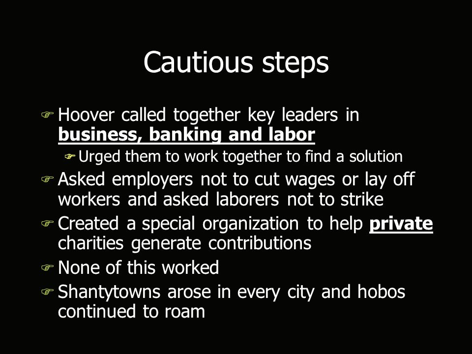 Cautious steps F Hoover called together key leaders in business, banking and labor F Urged them to work together to find a solution F Asked employers not to cut wages or lay off workers and asked laborers not to strike F Created a special organization to help private charities generate contributions F None of this worked F Shantytowns arose in every city and hobos continued to roam F Hoover called together key leaders in business, banking and labor F Urged them to work together to find a solution F Asked employers not to cut wages or lay off workers and asked laborers not to strike F Created a special organization to help private charities generate contributions F None of this worked F Shantytowns arose in every city and hobos continued to roam