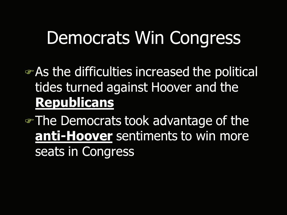 Democrats Win Congress F As the difficulties increased the political tides turned against Hoover and the Republicans F The Democrats took advantage of the anti-Hoover sentiments to win more seats in Congress F As the difficulties increased the political tides turned against Hoover and the Republicans F The Democrats took advantage of the anti-Hoover sentiments to win more seats in Congress