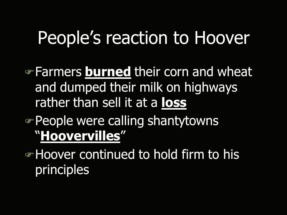 People's reaction to Hoover F Farmers burned their corn and wheat and dumped their milk on highways rather than sell it at a loss F People were calling shantytowns Hoovervilles F Hoover continued to hold firm to his principles F Farmers burned their corn and wheat and dumped their milk on highways rather than sell it at a loss F People were calling shantytowns Hoovervilles F Hoover continued to hold firm to his principles