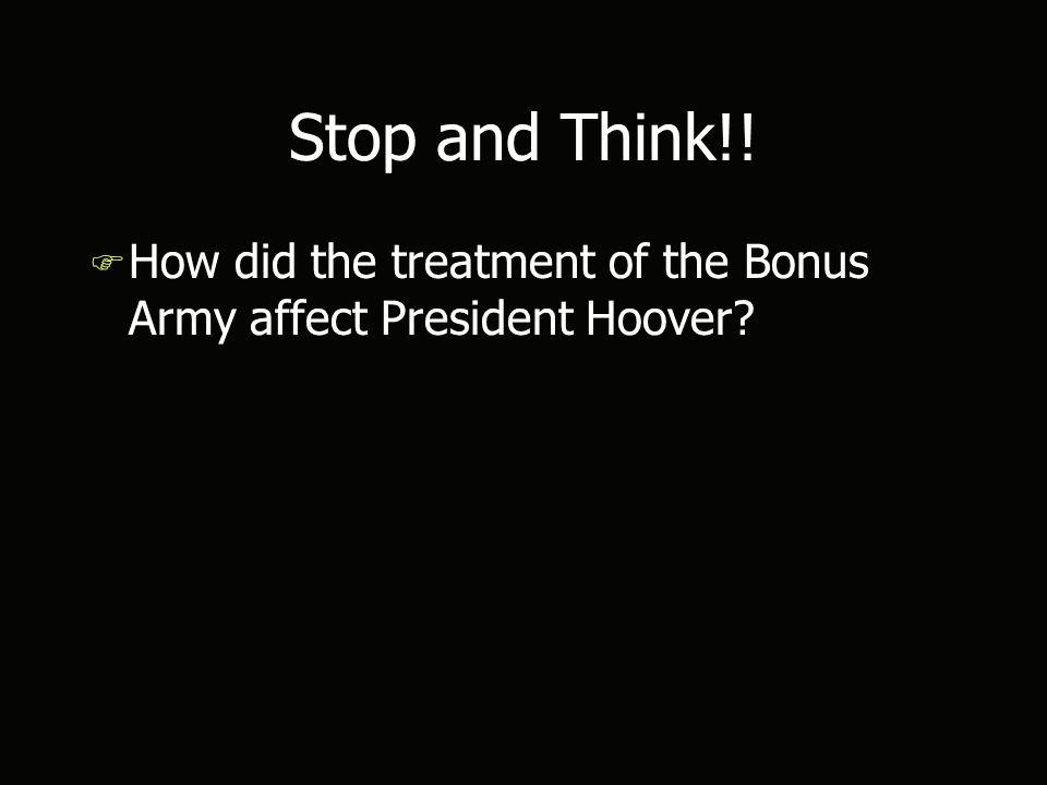 Stop and Think!! F How did the treatment of the Bonus Army affect President Hoover