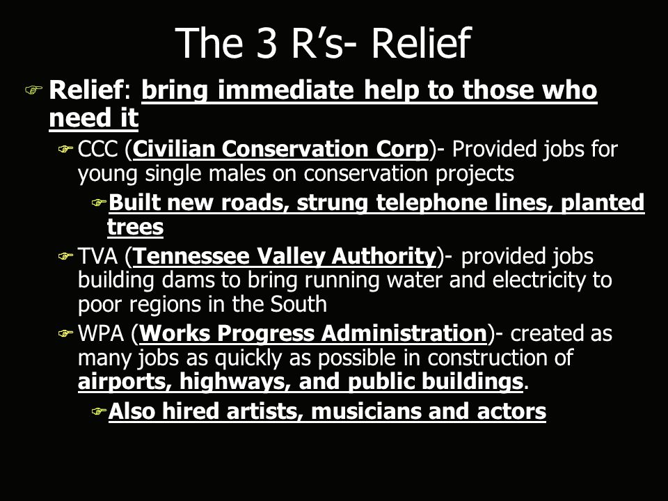 The 3 R's- Relief F Relief: bring immediate help to those who need it F CCC (Civilian Conservation Corp)- Provided jobs for young single males on conservation projects F Built new roads, strung telephone lines, planted trees F TVA (Tennessee Valley Authority)- provided jobs building dams to bring running water and electricity to poor regions in the South F WPA (Works Progress Administration)- created as many jobs as quickly as possible in construction of airports, highways, and public buildings.