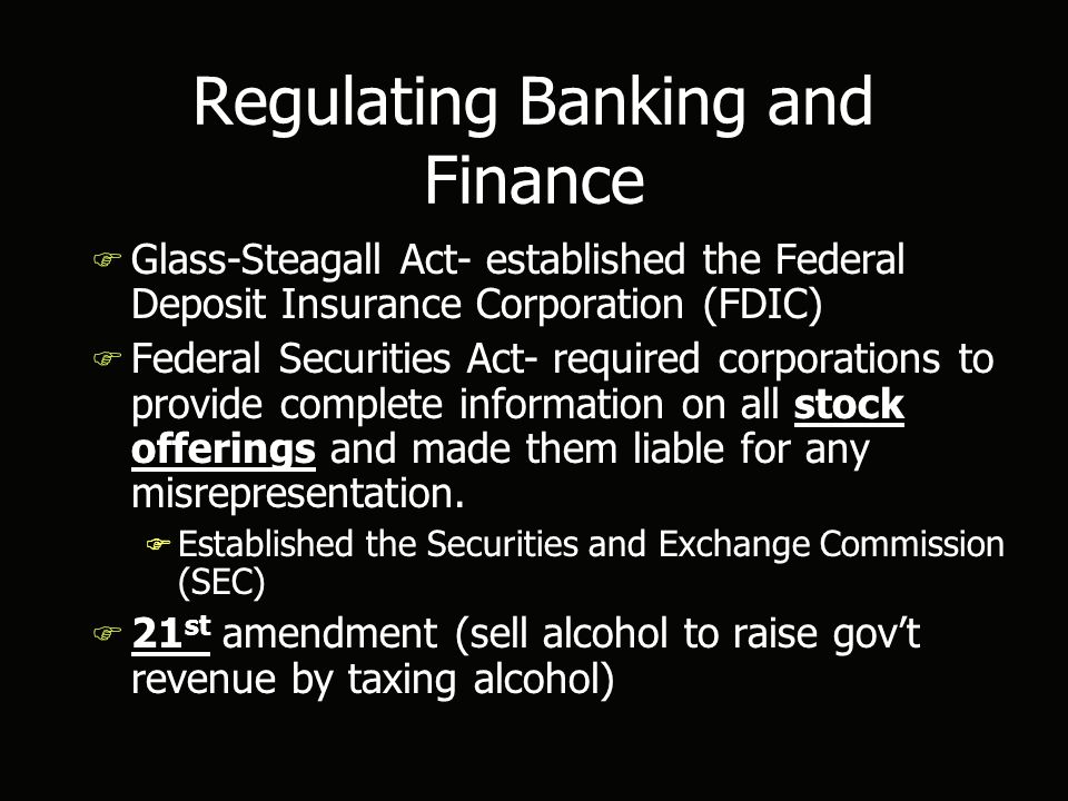Regulating Banking and Finance F Glass-Steagall Act- established the Federal Deposit Insurance Corporation (FDIC) F Federal Securities Act- required corporations to provide complete information on all stock offerings and made them liable for any misrepresentation.