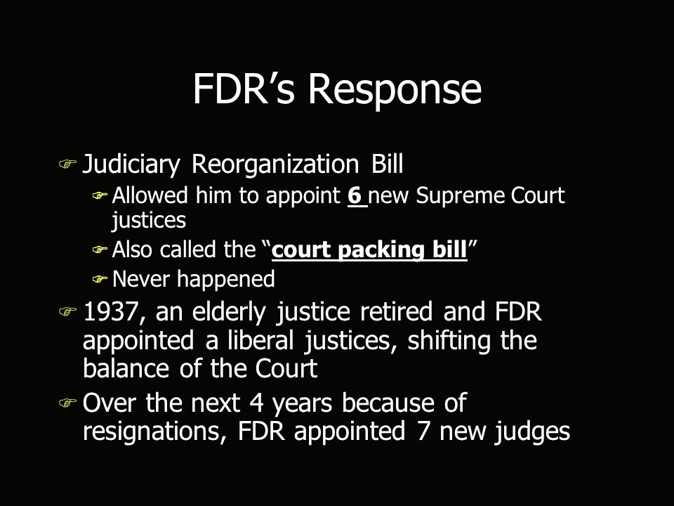 FDR's Response F Judiciary Reorganization Bill F Allowed him to appoint 6 new Supreme Court justices F Also called the court packing bill F Never happened F 1937, an elderly justice retired and FDR appointed a liberal justices, shifting the balance of the Court F Over the next 4 years because of resignations, FDR appointed 7 new judges F Judiciary Reorganization Bill F Allowed him to appoint 6 new Supreme Court justices F Also called the court packing bill F Never happened F 1937, an elderly justice retired and FDR appointed a liberal justices, shifting the balance of the Court F Over the next 4 years because of resignations, FDR appointed 7 new judges