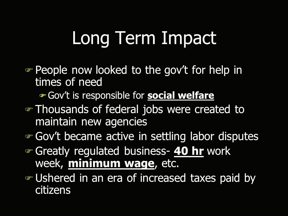 Long Term Impact F People now looked to the gov't for help in times of need F Gov't is responsible for social welfare F Thousands of federal jobs were created to maintain new agencies F Gov't became active in settling labor disputes F Greatly regulated business- 40 hr work week, minimum wage, etc.