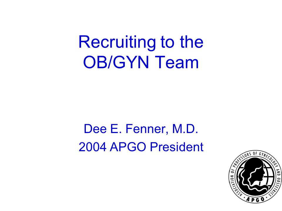 Recruiting to the OB/GYN Team Dee E. Fenner, M.D. 2004 APGO President