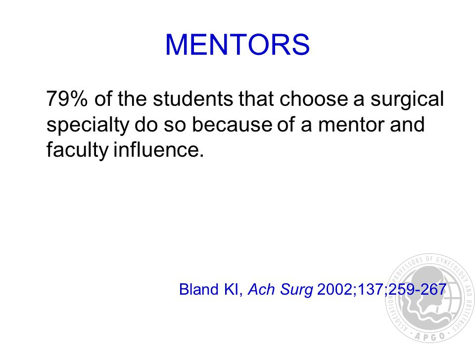 MENTORS 79% of the students that choose a surgical specialty do so because of a mentor and faculty influence.