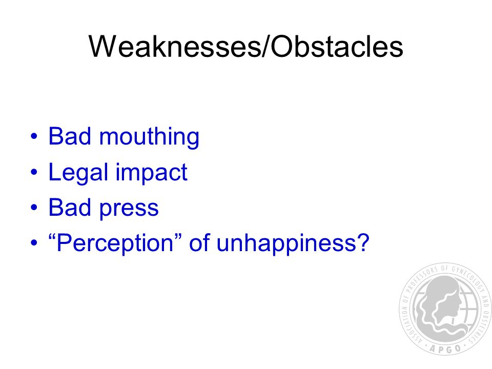 Weaknesses/Obstacles Bad mouthing Legal impact Bad press Perception of unhappiness