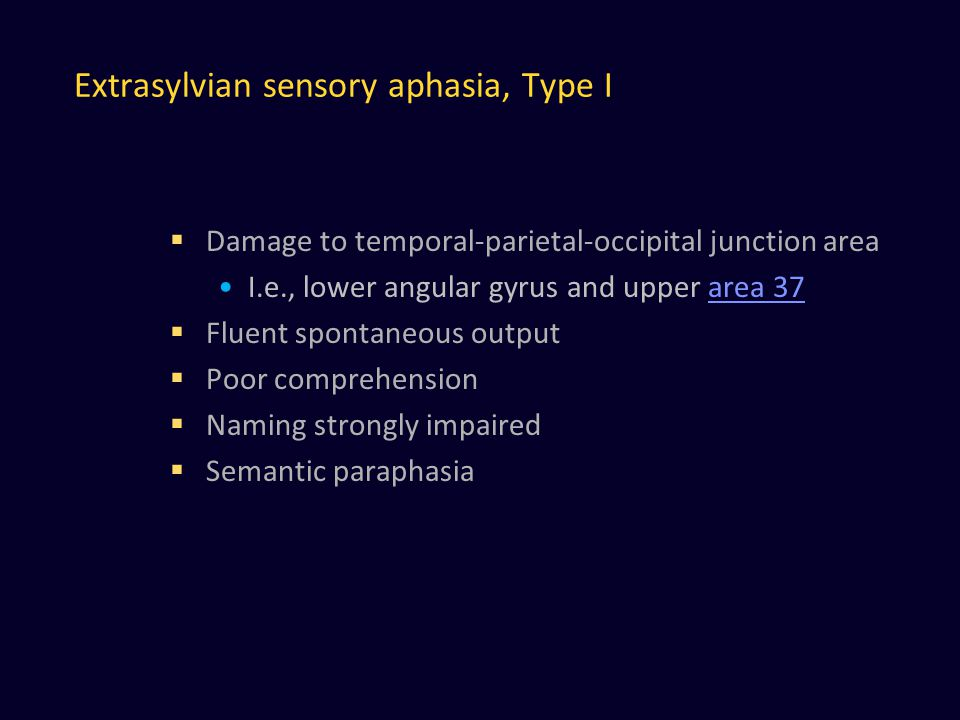 Extrasylvian sensory aphasia, Type I  Damage to temporal-parietal-occipital junction area I.e., lower angular gyrus and upper area 37area 37  Fluent spontaneous output  Poor comprehension  Naming strongly impaired  Semantic paraphasia