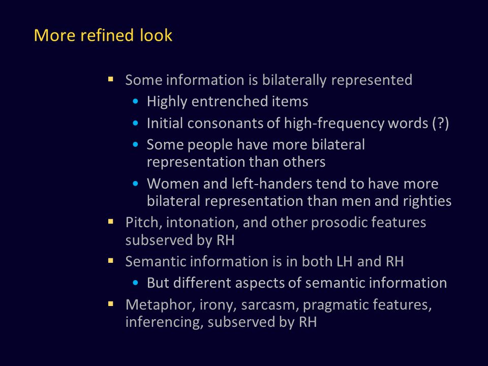 More refined look  Some information is bilaterally represented Highly entrenched items Initial consonants of high-frequency words ( ) Some people have more bilateral representation than others Women and left-handers tend to have more bilateral representation than men and righties  Pitch, intonation, and other prosodic features subserved by RH  Semantic information is in both LH and RH But different aspects of semantic information  Metaphor, irony, sarcasm, pragmatic features, inferencing, subserved by RH