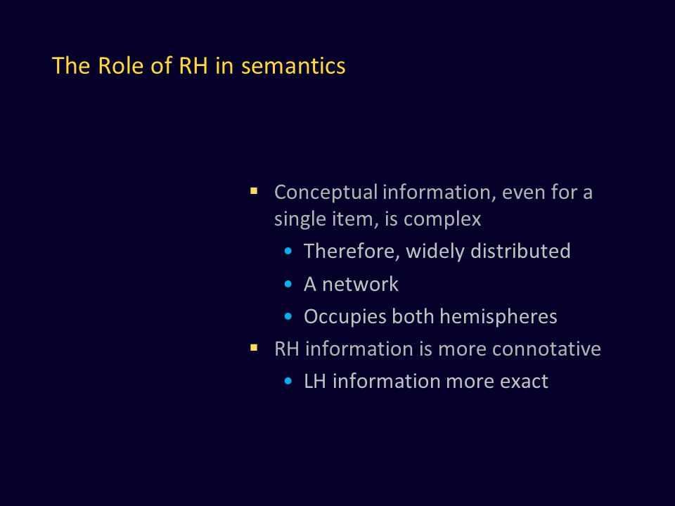 The Role of RH in semantics  Conceptual information, even for a single item, is complex Therefore, widely distributed A network Occupies both hemispheres  RH information is more connotative LH information more exact