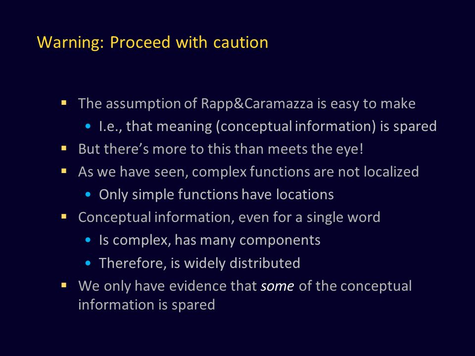Warning: Proceed with caution  The assumption of Rapp&Caramazza is easy to make I.e., that meaning (conceptual information) is spared  But there's more to this than meets the eye.