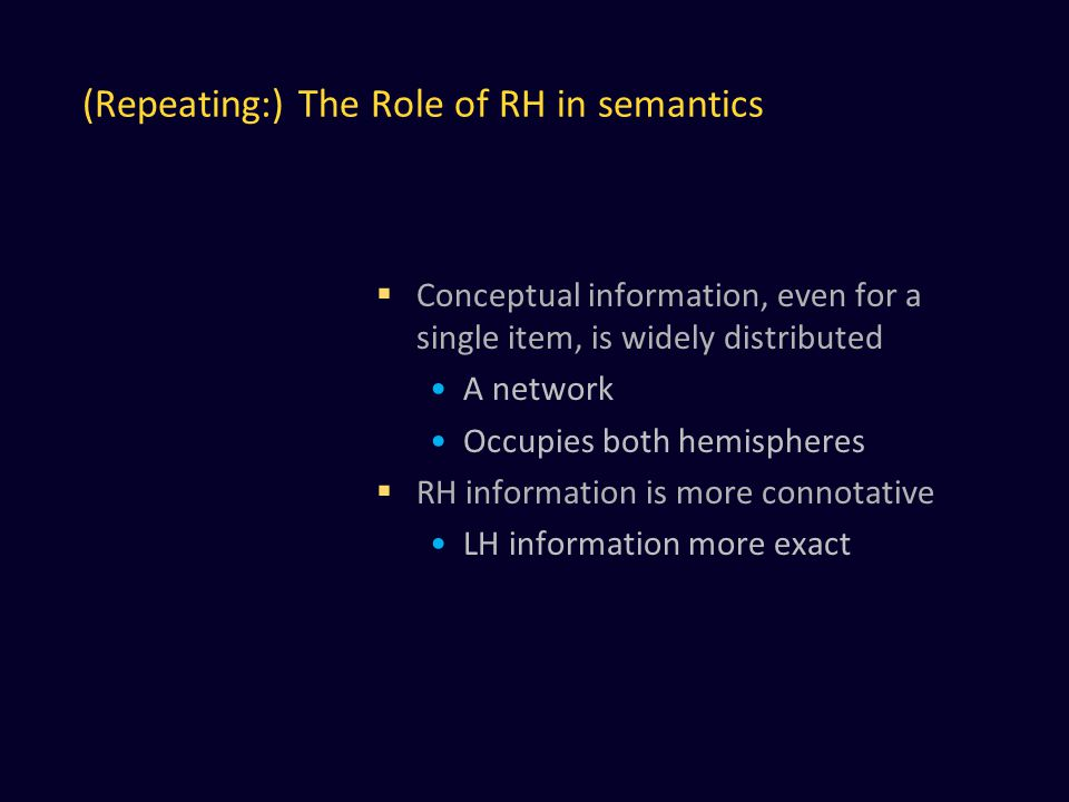 (Repeating:) The Role of RH in semantics  Conceptual information, even for a single item, is widely distributed A network Occupies both hemispheres  RH information is more connotative LH information more exact