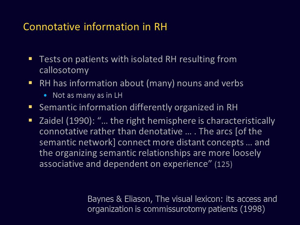 Connotative information in RH  Tests on patients with isolated RH resulting from callosotomy  RH has information about (many) nouns and verbs Not as many as in LH  Semantic information differently organized in RH  Zaidel (1990): … the right hemisphere is characteristically connotative rather than denotative ….