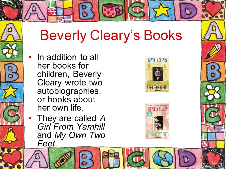 Beverly Cleary's Books In addition to all her books for children, Beverly Cleary wrote two autobiographies, or books about her own life.