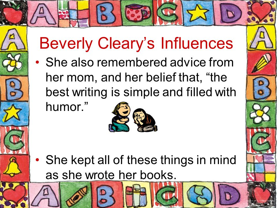Beverly Cleary's Influences She also remembered advice from her mom, and her belief that, the best writing is simple and filled with humor. She kept all of these things in mind as she wrote her books.