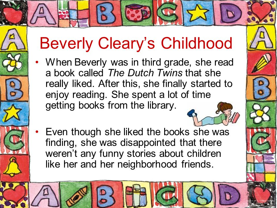 Beverly Cleary's Childhood When Beverly was in third grade, she read a book called The Dutch Twins that she really liked.